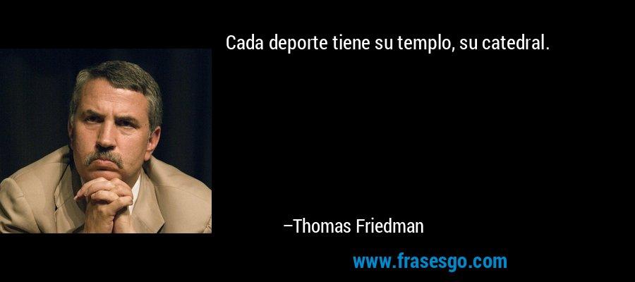 Cada deporte tiene su templo, su catedral. – Thomas Friedman