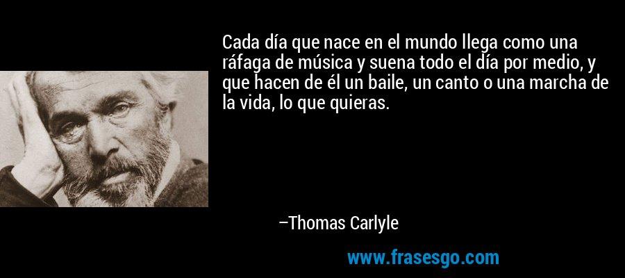 Cada día que nace en el mundo llega como una ráfaga de música y suena todo el día por medio, y que hacen de él un baile, un canto o una marcha de la vida, lo que quieras. – Thomas Carlyle