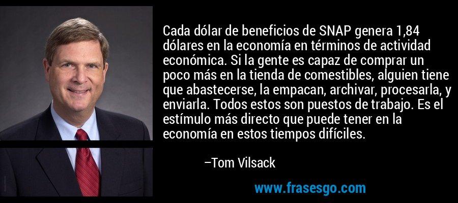 Cada dólar de beneficios de SNAP genera 1,84 dólares en la economía en términos de actividad económica. Si la gente es capaz de comprar un poco más en la tienda de comestibles, alguien tiene que abastecerse, la empacan, archivar, procesarla, y enviarla. Todos estos son puestos de trabajo. Es el estímulo más directo que puede tener en la economía en estos tiempos difíciles. – Tom Vilsack