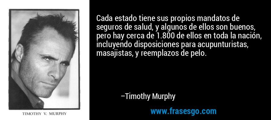 Cada estado tiene sus propios mandatos de seguros de salud, y algunos de ellos son buenos, pero hay cerca de 1.800 de ellos en toda la nación, incluyendo disposiciones para acupunturistas, masajistas, y reemplazos de pelo. – Timothy Murphy