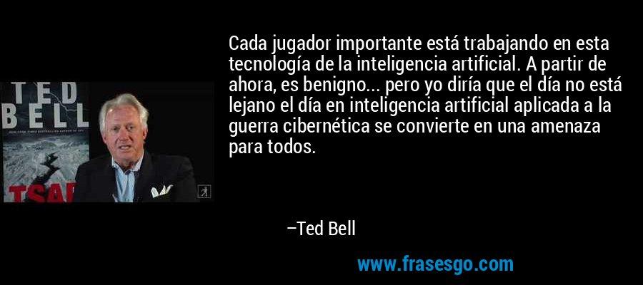 Cada jugador importante está trabajando en esta tecnología de la inteligencia artificial. A partir de ahora, es benigno... pero yo diría que el día no está lejano el día en inteligencia artificial aplicada a la guerra cibernética se convierte en una amenaza para todos. – Ted Bell