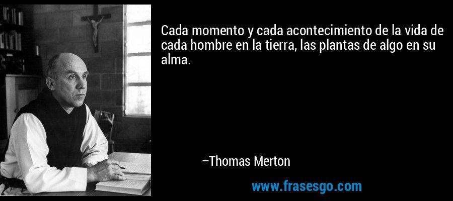 Cada momento y cada acontecimiento de la vida de cada hombre en la tierra, las plantas de algo en su alma. – Thomas Merton
