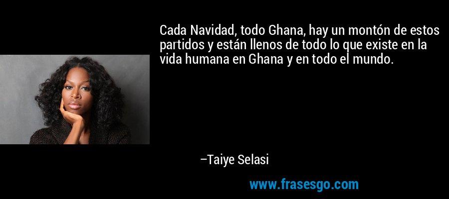 Cada Navidad, todo Ghana, hay un montón de estos partidos y están llenos de todo lo que existe en la vida humana en Ghana y en todo el mundo. – Taiye Selasi