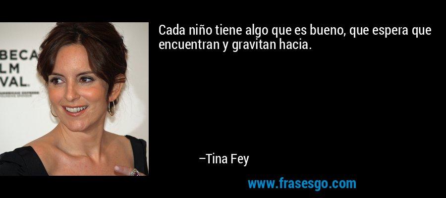 Cada niño tiene algo que es bueno, que espera que encuentran y gravitan hacia. – Tina Fey