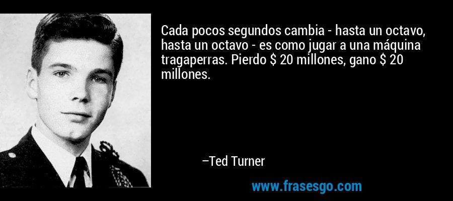 Cada pocos segundos cambia - hasta un octavo, hasta un octavo - es como jugar a una máquina tragaperras. Pierdo $ 20 millones, gano $ 20 millones. – Ted Turner