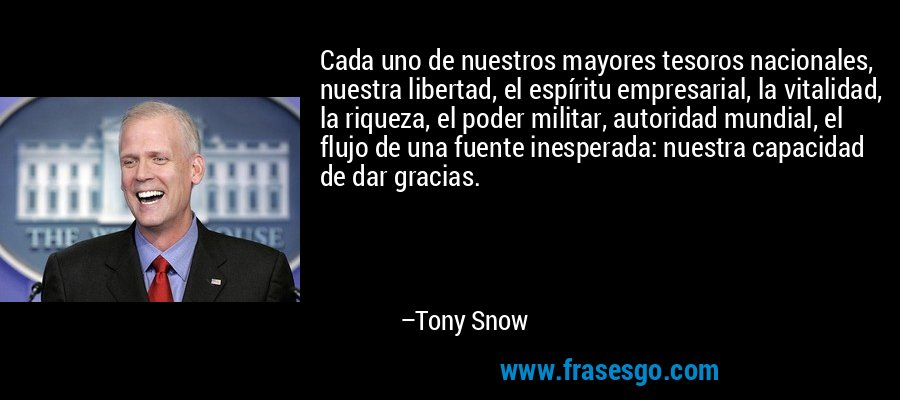 Cada uno de nuestros mayores tesoros nacionales, nuestra libertad, el espíritu empresarial, la vitalidad, la riqueza, el poder militar, autoridad mundial, el flujo de una fuente inesperada: nuestra capacidad de dar gracias. – Tony Snow