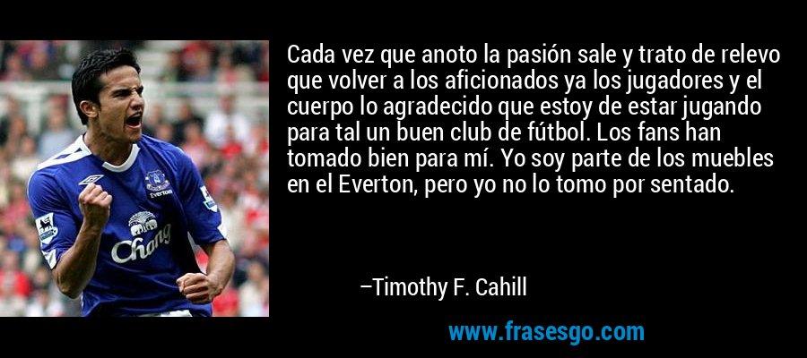 Cada vez que anoto la pasión sale y trato de relevo que volver a los aficionados ya los jugadores y el cuerpo lo agradecido que estoy de estar jugando para tal un buen club de fútbol. Los fans han tomado bien para mí. Yo soy parte de los muebles en el Everton, pero yo no lo tomo por sentado. – Timothy F. Cahill
