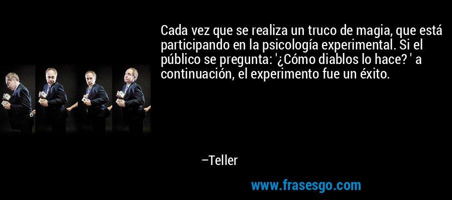 Cada vez que se realiza un truco de magia, que está participando en la psicología experimental. Si el público se pregunta: '¿Cómo diablos lo hace? ' a continuación, el experimento fue un éxito. – Teller