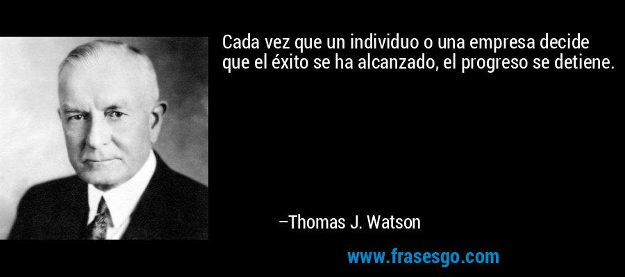 Cada vez que un individuo o una empresa decide que el éxito se ha alcanzado, el progreso se detiene. – Thomas J. Watson