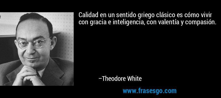 Calidad en un sentido griego clásico es cómo vivir con gracia e inteligencia, con valentía y compasión. – Theodore White