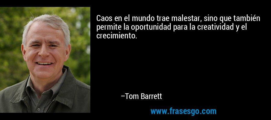 Caos en el mundo trae malestar, sino que también permite la oportunidad para la creatividad y el crecimiento. – Tom Barrett