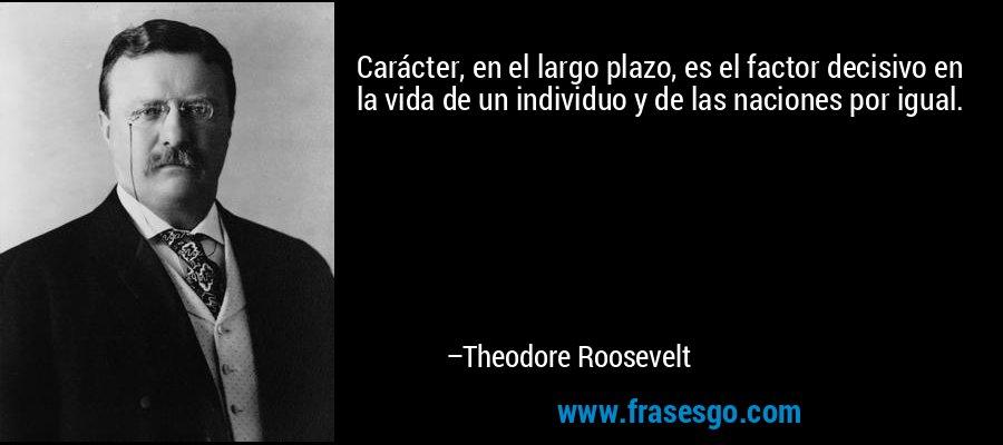 Carácter, en el largo plazo, es el factor decisivo en la vida de un individuo y de las naciones por igual. – Theodore Roosevelt