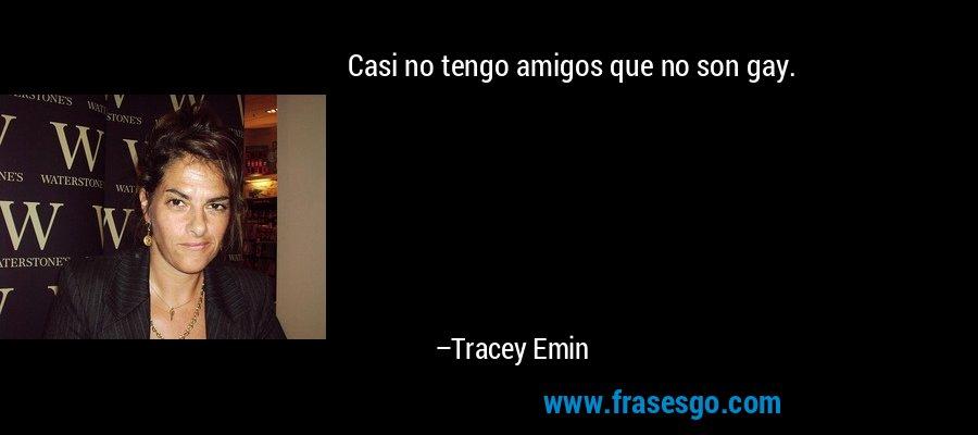 Casi no tengo amigos que no son gay. – Tracey Emin
