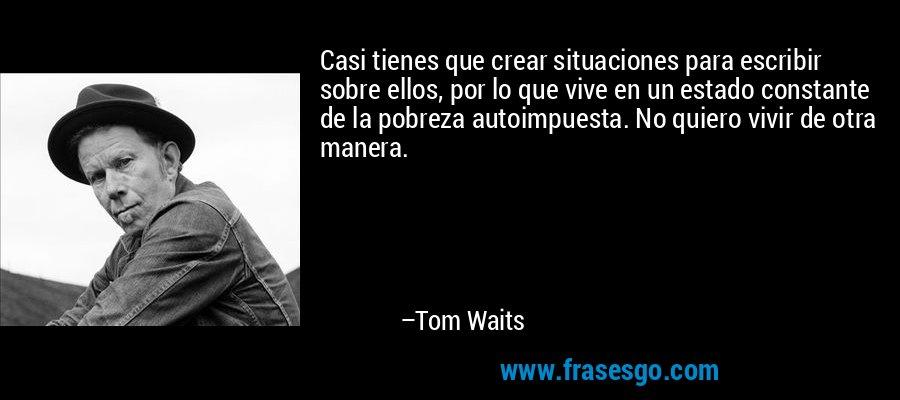 Casi tienes que crear situaciones para escribir sobre ellos, por lo que vive en un estado constante de la pobreza autoimpuesta. No quiero vivir de otra manera. – Tom Waits