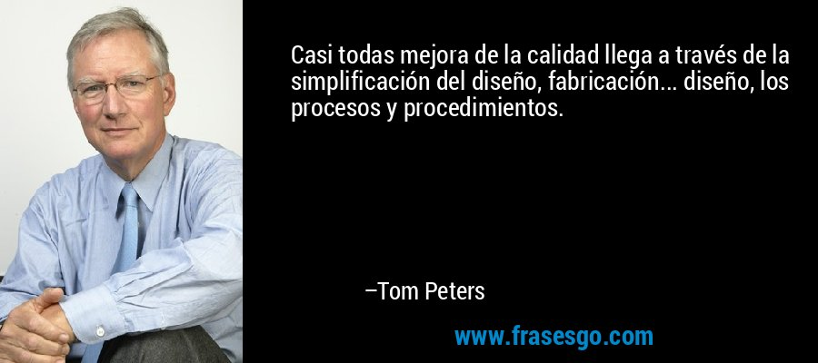 Casi todas mejora de la calidad llega a través de la simplificación del diseño, fabricación... diseño, los procesos y procedimientos. – Tom Peters
