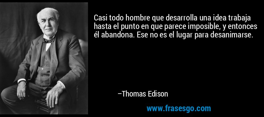 Casi todo hombre que desarrolla una idea trabaja hasta el punto en que parece imposible, y entonces él abandona. Ese no es el lugar para desanimarse. – Thomas Edison
