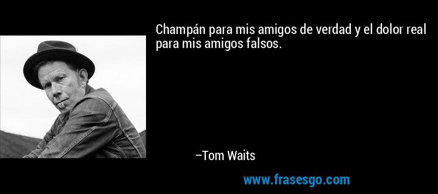 Champán para mis amigos de verdad y el dolor real para mis amigos falsos. – Tom Waits