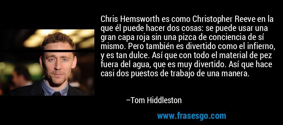 Chris Hemsworth es como Christopher Reeve en la que él puede hacer dos cosas: se puede usar una gran capa roja sin una pizca de conciencia de sí mismo. Pero también es divertido como el infierno, y es tan dulce. Así que con todo el material de pez fuera del agua, que es muy divertido. Así que hace casi dos puestos de trabajo de una manera. – Tom Hiddleston