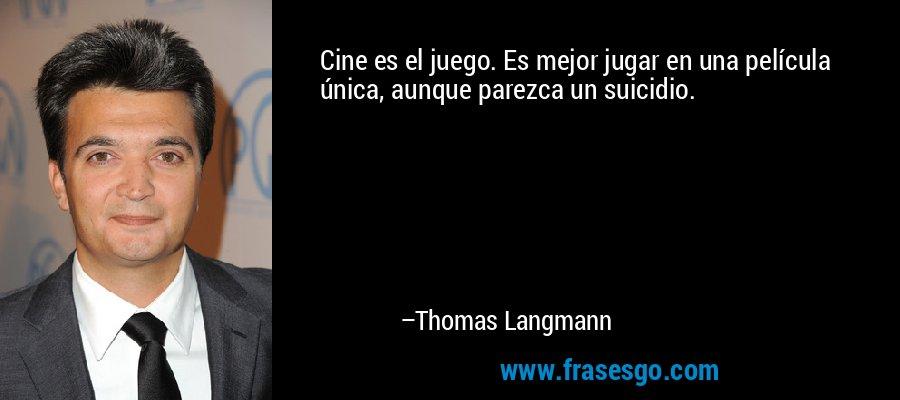 Cine es el juego. Es mejor jugar en una película única, aunque parezca un suicidio. – Thomas Langmann