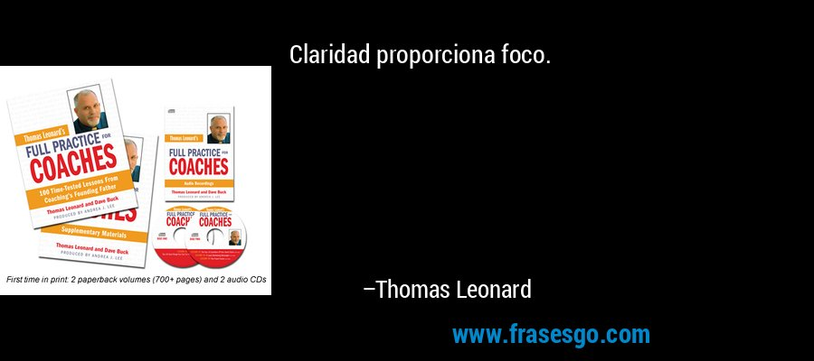 Claridad proporciona foco. – Thomas Leonard