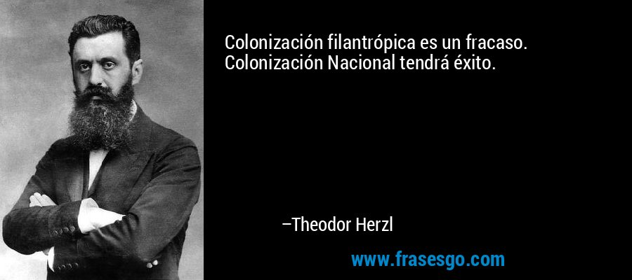 Colonización filantrópica es un fracaso. Colonización Nacional tendrá éxito. – Theodor Herzl