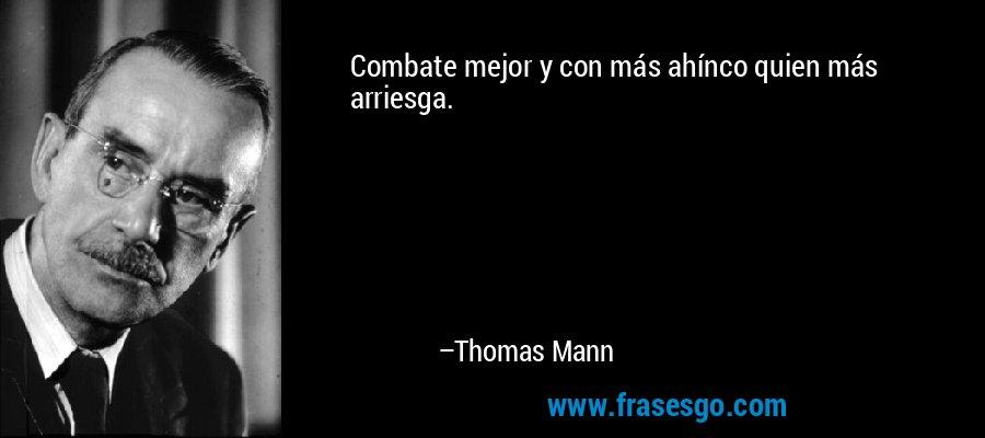 Combate mejor y con más ahínco quien más arriesga. – Thomas Mann
