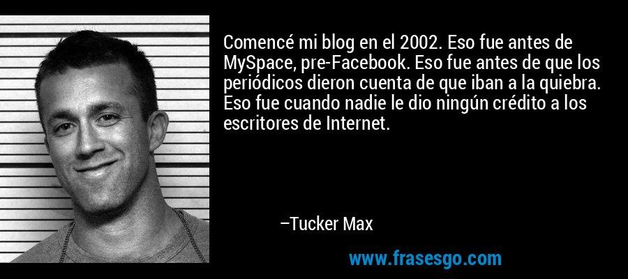 Comencé mi blog en el 2002. Eso fue antes de MySpace, pre-Facebook. Eso fue antes de que los periódicos dieron cuenta de que iban a la quiebra. Eso fue cuando nadie le dio ningún crédito a los escritores de Internet. – Tucker Max