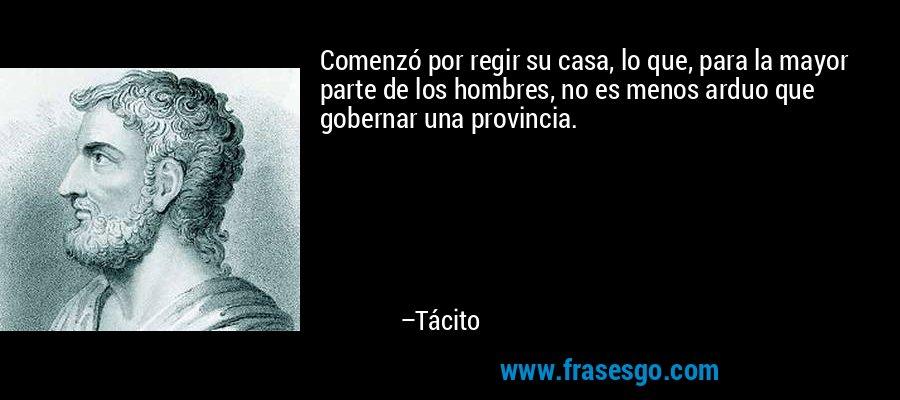 Comenzó por regir su casa, lo que, para la mayor parte de los hombres, no es menos arduo que gobernar una provincia. – Tácito