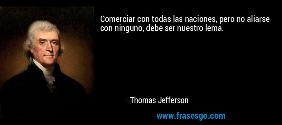 Comerciar con todas las naciones, pero no aliarse con ninguno, debe ser nuestro lema. – Thomas Jefferson