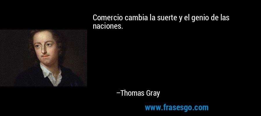 Comercio cambia la suerte y el genio de las naciones. – Thomas Gray
