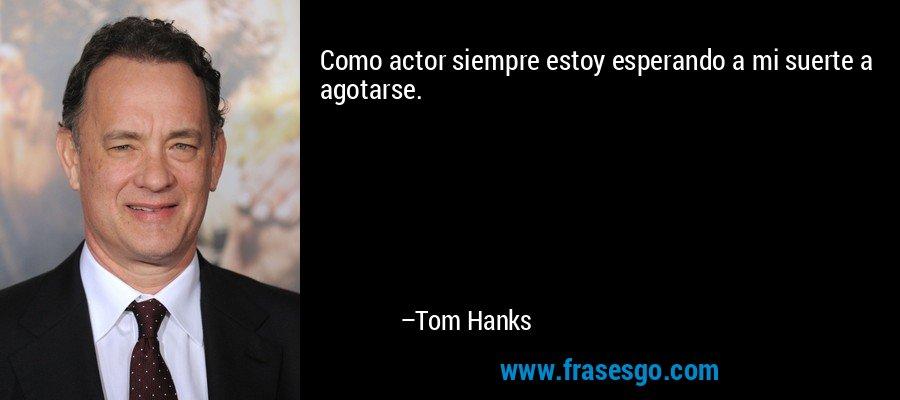 Como actor siempre estoy esperando a mi suerte a agotarse. – Tom Hanks
