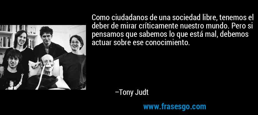 Como ciudadanos de una sociedad libre, tenemos el deber de mirar críticamente nuestro mundo. Pero si pensamos que sabemos lo que está mal, debemos actuar sobre ese conocimiento. – Tony Judt