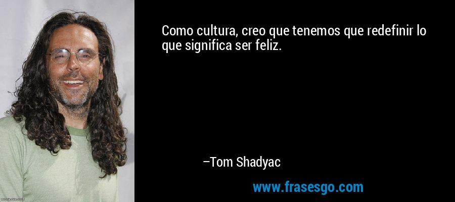 Como cultura, creo que tenemos que redefinir lo que significa ser feliz. – Tom Shadyac