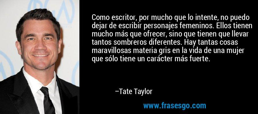 Como escritor, por mucho que lo intente, no puedo dejar de escribir personajes femeninos. Ellos tienen mucho más que ofrecer, sino que tienen que llevar tantos sombreros diferentes. Hay tantas cosas maravillosas materia gris en la vida de una mujer que sólo tiene un carácter más fuerte. – Tate Taylor
