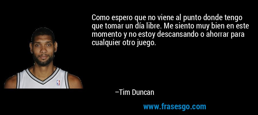 Como espero que no viene al punto donde tengo que tomar un día libre. Me siento muy bien en este momento y no estoy descansando o ahorrar para cualquier otro juego. – Tim Duncan