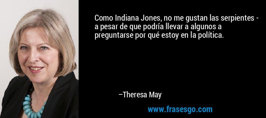 Como Indiana Jones, no me gustan las serpientes - a pesar de que podría llevar a algunos a preguntarse por qué estoy en la política. – Theresa May