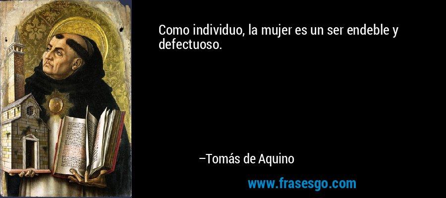 Como individuo, la mujer es un ser endeble y defectuoso. – Tomás de Aquino