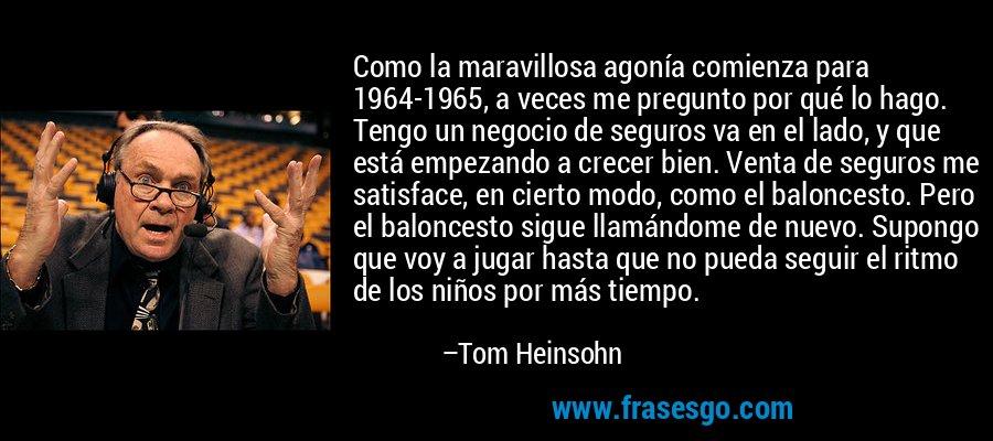 Como la maravillosa agonía comienza para 1964-1965, a veces me pregunto por qué lo hago. Tengo un negocio de seguros va en el lado, y que está empezando a crecer bien. Venta de seguros me satisface, en cierto modo, como el baloncesto. Pero el baloncesto sigue llamándome de nuevo. Supongo que voy a jugar hasta que no pueda seguir el ritmo de los niños por más tiempo. – Tom Heinsohn