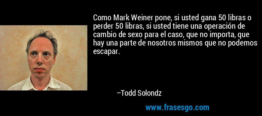 Como Mark Weiner pone, si usted gana 50 libras o perder 50 libras, si usted tiene una operación de cambio de sexo para el caso, que no importa, que hay una parte de nosotros mismos que no podemos escapar. – Todd Solondz