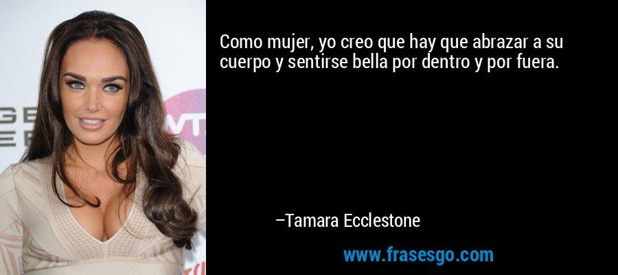 Como mujer, yo creo que hay que abrazar a su cuerpo y sentirse bella por dentro y por fuera. – Tamara Ecclestone