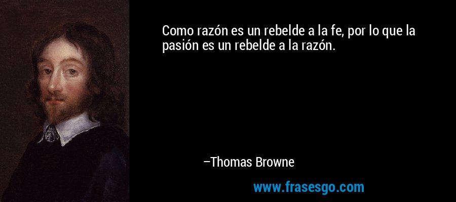Como razón es un rebelde a la fe, por lo que la pasión es un rebelde a la razón. – Thomas Browne