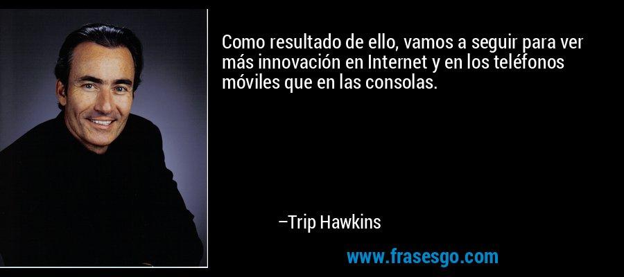 Como resultado de ello, vamos a seguir para ver más innovación en Internet y en los teléfonos móviles que en las consolas. – Trip Hawkins