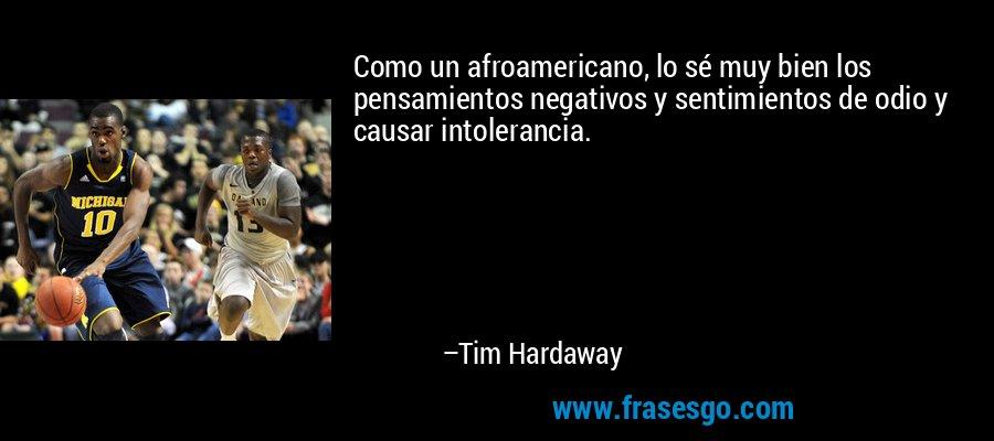 Como un afroamericano, lo sé muy bien los pensamientos negativos y sentimientos de odio y causar intolerancia. – Tim Hardaway