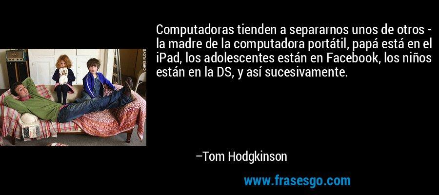 Computadoras tienden a separarnos unos de otros - la madre de la computadora portátil, papá está en el iPad, los adolescentes están en Facebook, los niños están en la DS, y así sucesivamente. – Tom Hodgkinson