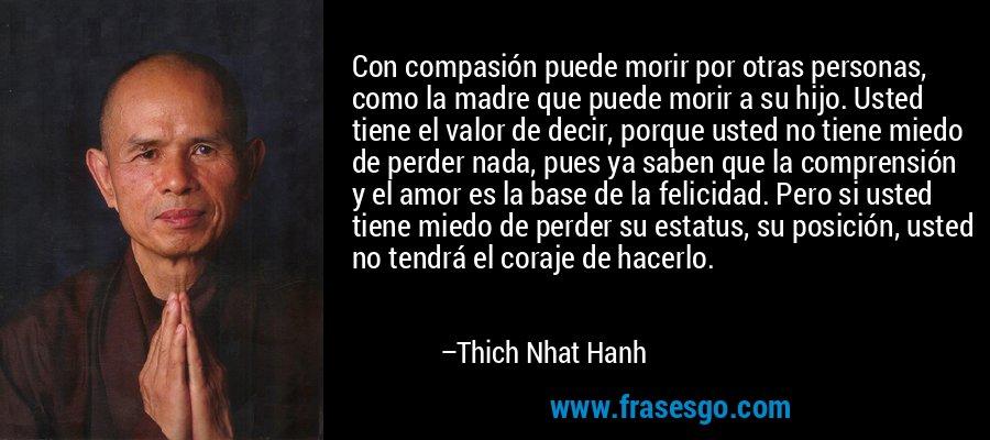 Con compasión puede morir por otras personas, como la madre que puede morir a su hijo. Usted tiene el valor de decir, porque usted no tiene miedo de perder nada, pues ya saben que la comprensión y el amor es la base de la felicidad. Pero si usted tiene miedo de perder su estatus, su posición, usted no tendrá el coraje de hacerlo. – Thich Nhat Hanh
