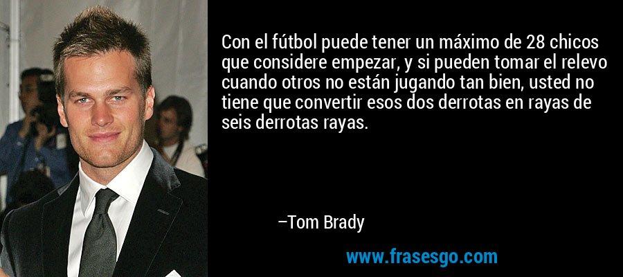 Con el fútbol puede tener un máximo de 28 chicos que considere empezar, y si pueden tomar el relevo cuando otros no están jugando tan bien, usted no tiene que convertir esos dos derrotas en rayas de seis derrotas rayas. – Tom Brady