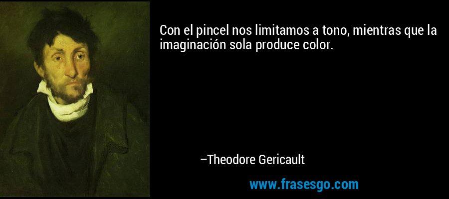 Con el pincel nos limitamos a tono, mientras que la imaginación sola produce color. – Theodore Gericault