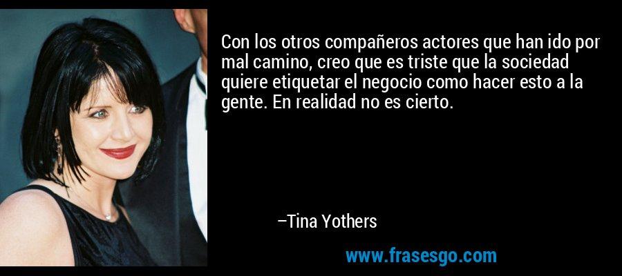 Con los otros compañeros actores que han ido por mal camino, creo que es triste que la sociedad quiere etiquetar el negocio como hacer esto a la gente. En realidad no es cierto. – Tina Yothers