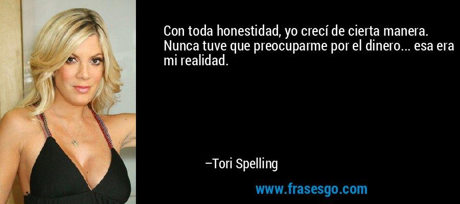 Con toda honestidad, yo crecí de cierta manera. Nunca tuve que preocuparme por el dinero... esa era mi realidad. – Tori Spelling