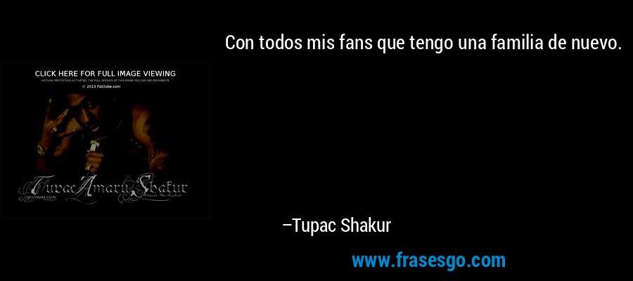 Con todos mis fans que tengo una familia de nuevo. – Tupac Shakur